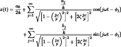 \[ \newcommand{\SIN}[1]{\ensuremath{\sin\bigl({#1}\bigr)}} \newcommand{\COS}[1]{\ensuremath{\cos\bigl({#1}\bigr)}} \begin{split} x(t) = \frac{a_0}{2k} + \sum_{j=1}^{\infty} \frac{\dfrac{a_j}{k}} { \sqrt{\Bigl[ 1-\Bigl(\frac{j \omega}{\ensuremath{p}} \Bigr)^2 \Bigr]^2 + \Bigl[ 2 \zeta \frac{j \omega}{\ensuremath{p}} \Bigr]^2} } \COS{j \omega t - \phi_j} \\ + \sum_{j=1}^{\infty} \frac{\dfrac{b_j}{k}} { \sqrt{\Bigl[ 1-\Bigl(\frac{j \omega}{\ensuremath{p}} \Bigr)^2 \Bigr]^2 + \Bigl[ 2 \zeta \frac{j \omega}{\ensuremath{p}} \Bigr]^2} } \SIN{j \omega t - \phi_j} \end{split} \]