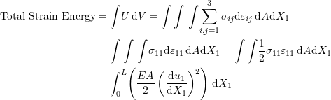 \[ \begin{split} \mbox{Total Strain Energy} & =\int \! \overline{U} \, \mathrm{d}V=\int\int \, \int \!\sum_{i,j=1}^3\sigma_{ij}\mathrm{d}\varepsilon_{ij} \, \mathrm{d}A\mathrm{d}X_1 \\ & =\int\int \, \int \!\sigma_{11}\mathrm{d}\varepsilon_{11} \, \mathrm{d}A\mathrm{d}X_1=\int\int \! \frac{1}{2} \sigma_{11}\varepsilon_{11} \, \mathrm{d}A\mathrm{d}X_1\\ & =\int_0^L\! \left(\frac{EA}{2}\left(\frac{\mathrm{d}u_1}{\mathrm{d}X_1}\right)^2\right)\, \mathrm{d}X_1 \end{split} \]