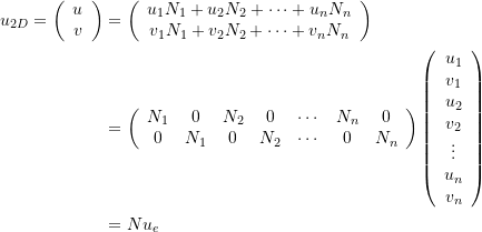\[\begin{split} u_{2D}=\left(\begin{array}{c}u\\v\end{array}\right)&=\left(\begin{array}{c}u_1N_1+u_2N_2+\cdots + u_nN_n\\v_1N_1+v_2N_2+\cdots + v_nN_n\end{array}\right)\\ &=\left(\begin{array}{ccccccc}N_1&0&N_2&0&\cdots&N_n&0\\0&N_1&0&N_2&\cdots&0&N_n \end{array}\right)\left(\begin{array}{c}u_1\\v_1\\u_2\\v_2\\\vdots\\u_n\\v_n\end{array}\right)\\ &=N u_e \end{split} \]