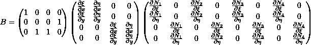 \[B =  \begin{pmatrix} 1 & 0 & 0 & 0 \\ 0 & 0 & 0 & 1 \\ 0 & 1 & 1 & 0 \\ \end{pmatrix} \begin{pmatrix} \frac{\partial \xi}{\partial x} & \frac{\partial \eta}{\partial x} & 0 & 0 \\ \frac{\partial \xi}{\partial y} & \frac{\partial \eta}{\partial y} & 0 & 0 \\ 0 & 0 & \frac{\partial \xi}{\partial x} & \frac{\partial \eta}{\partial x} \\ 0 & 0 & \frac{\partial \xi}{\partial y} & \frac{\partial \eta}{\partial y} \\ \end{pmatrix} \begin{pmatrix} \frac{\partial N_1}{\partial \xi} & 0 & \frac{\partial N_2}{\partial \xi} & 0 & \frac{\partial N_3}{\partial \xi} & 0 & \frac{\partial N_4}{\partial \xi} & 0 \\ \frac{\partial N_1}{\partial \eta} & 0 & \frac{\partial N_2}{\partial \eta} & 0 & \frac{\partial N_3}{\partial \eta} & 0 & \frac{\partial N_4}{\partial \eta} & 0 \\ 0 & \frac{\partial N_1}{\partial \xi} & 0 & \frac{\partial N_2}{\partial \xi} & 0 & \frac{\partial N_3}{\partial \xi} & 0 & \frac{\partial N_4}{\partial \xi} \\ 0 & \frac{\partial N_1}{\partial \eta} & 0 & \frac{\partial N_2}{\partial \eta} & 0 & \frac{\partial N_3}{\partial \eta} & 0 & \frac{\partial N_4}{\partial \eta} \\ \end{pmatrix}\]