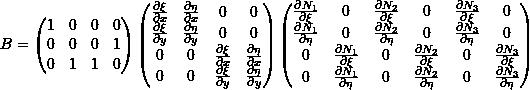 \[B =  \begin{pmatrix} 1 & 0 & 0 & 0 \\ 0 & 0 & 0 & 1 \\ 0 & 1 & 1 & 0 \\ \end{pmatrix} \begin{pmatrix} \frac{\partial \xi}{\partial x} & \frac{\partial \eta}{\partial x} & 0 & 0 \\ \frac{\partial \xi}{\partial y} & \frac{\partial \eta}{\partial y} & 0 & 0 \\ 0 & 0 & \frac{\partial \xi}{\partial x} & \frac{\partial \eta}{\partial x} \\ 0 & 0 & \frac{\partial \xi}{\partial y} & \frac{\partial \eta}{\partial y} \\ \end{pmatrix} \begin{pmatrix} \frac{\partial N_1}{\partial \xi} & 0 & \frac{\partial N_2}{\partial \xi} & 0 & \frac{\partial N_3}{\partial \xi} & 0 \\ \frac{\partial N_1}{\partial \eta} & 0 & \frac{\partial N_2}{\partial \eta} & 0 & \frac{\partial N_3}{\partial \eta} & 0 \\ 0 & \frac{\partial N_1}{\partial \xi} & 0 & \frac{\partial N_2}{\partial \xi} & 0 & \frac{\partial N_3}{\partial \xi} \\ 0 & \frac{\partial N_1}{\partial \eta} & 0 & \frac{\partial N_2}{\partial \eta} & 0 & \frac{\partial N_3}{\partial \eta} \\ \end{pmatrix}\]