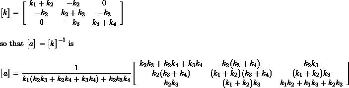 \begin{align*} \bigl[ k \bigr] =&\ \Biggl[ \begin{array}{ccc} k_1 + k_2 & -k_2 & 0 \\ -k_2 & k_2 + k_3 & -k_3 \\ 0 & -k_3 & k_3 + k_4 \\ \end{array} \Biggr] \\ \intertext{so that $\bigl[a\bigr] = \bigl[k\bigr]^{-1}$ is} \bigl[ a \bigr] =&\ %\frac{1}{k_1 k_2 k_3 + k_1 k_2 k_4 + k_1 k_3 k_4 + k_2 k_3 k_4} \frac{1}{k_1 (k_2 k_3 + k_2 k_4 + k_3 k_4) + k_2 k_3 k_4} \Biggl[ \begin{array}{ccc} k_2 k_3 + k_2 k_4 + k_3 k_4 & k_2\bigl( k_3 + k_4 \bigr) & k_2 k_3 \\ k_2\bigl( k_3 + k_4 \bigr) & \bigl( k_1 + k_2 \bigr)\bigl( k_3 + k_4 \bigr) & \bigl( k_1 + k_2 \bigr)k_3 \\ k_2 k_3 & \bigl( k_1 + k_2 \bigr)k_3 & k_1 k_2 + k_1 k_3 + k_2 k_3 \\ \end{array} \Biggr] \\ \end{align*}