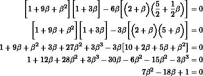 \[ \begin{split} \biggr[ 1 + 9\beta + \beta^2 \biggr] \biggr[ 1 + 3\beta \biggr] -6\beta \biggr[ \Big( 2 + \beta \Big) \Big( \frac{5}{2} + \frac{1}{2} \beta \Big) \biggr] &= 0 \\ \biggr[ 1 + 9\beta + \beta^2 \biggr] \biggr[ 1 + 3\beta \biggr] -3\beta \biggr[ \Big( 2 + \beta \Big) \Big( 5 + \beta \Big) \biggr] &= 0 \\ 1 + 9\beta + \beta^2 + 3\beta + 27\beta^2 + 3\beta^3 -3\beta \big[ 10 + 2\beta + 5\beta + \beta^2 \big] &= 0 \\ 1 + 12\beta +28\beta^2 + 3\beta^3 -30\beta -6\beta^2 - 15\beta^2 -3\beta^3 &= 0 \\ 7\beta^2 - 18\beta + 1 &= 0 \end{split} \]