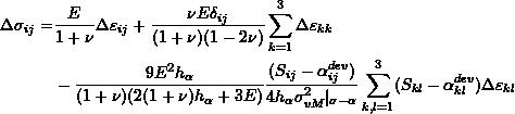 \[\begin{split} \Delta\sigma_{ij}= & \frac{E}{1+\nu}\Delta\varepsilon_{ij}+\frac{\nu E\delta_{ij}}{(1+\nu)(1-2\nu)}\sum_{k=1}^3\Delta\varepsilon_{kk}\\ &-\frac{9E^2h_\alpha}{(1+\nu)(2(1+\nu)h_\alpha+3E)}\frac{(S_{ij}-\alpha_{ij}^{dev})}{4h_\alpha\sigma_{vM}^2 _{\sigma-\alpha}}\sum_{k,l=1}^3(S_{kl}-\alpha_{kl}^{dev})\Delta\varepsilon_{kl} \end{split} \]