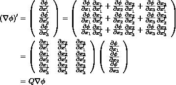 \[\begin{split} (\nabla\phi)' &= \left(\begin{array}{c} \frac{\partial\phi}{\partial x'_1}\\ \frac{\partial\phi}{\partial x'_2}\\ \frac{\partial\phi}{\partial x'_3} \end{array} \right) = \left(\begin{array}{c} \frac{\partial\phi}{\partial x_1}\frac{\partial x_1}{\partial x'_1}+\frac{\partial\phi}{\partial x_2}\frac{\partial x_2}{\partial x'_1}+\frac{\partial\phi}{\partial x_3}\frac{\partial x_3}{\partial x'_1}\\ \frac{\partial\phi}{\partial x_1}\frac{\partial x_1}{\partial x'_2}+\frac{\partial\phi}{\partial x_2}\frac{\partial x_2}{\partial x'_2}+\frac{\partial\phi}{\partial x_3}\frac{\partial x_3}{\partial x'_2}\\ \frac{\partial\phi}{\partial x_1}\frac{\partial x_1}{\partial x'_3}+\frac{\partial\phi}{\partial x_2}\frac{\partial x_2}{\partial x'_3}+\frac{\partial\phi}{\partial x_3}\frac{\partial x_3}{\partial x'_3} \end{array} \right)\\ & = \left(\begin{array}{ccc} \frac{\partial x_1}{\partial x'_1} & \frac{\partial x_2}{\partial x'_1} &\frac{\partial x_3}{\partial x'_1}\\ \frac{\partial x_1}{\partial x'_2} & \frac{\partial x_2}{\partial x'_2} &\frac{\partial x_3}{\partial x'_2}\\ \frac{\partial x_1}{\partial x'_3} & \frac{\partial x_2}{\partial x'_3} &\frac{\partial x_3}{\partial x'_3} \end{array} \right) \left(\begin{array}{c} \frac{\partial \phi}{\partial x_1}\\ \frac{\partial \phi}{\partial x_2}\\ \frac{\partial \phi}{\partial x_3} \end{array} \right)\\ &=Q \nabla\phi \end{split} \]
