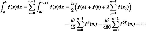 \[\begin{split}\int_a^b f(x)\mathrm dx = \sum_{i=0}^{n-1}\int_{x_i}^{x_{i+1}}f(x)\mathrm dx &= \frac{h}{2}\Big ( f(a) + f(b) +2\sum_{j=1}^{n-1} f(x_j)\Big )\\ & - \frac{h^3}{12}\sum_{i=0}^{n-1}f''(y_i)- \frac{h^5}{480}\sum_{i=0}^{n-1}f^{(4)}(y_i) + \cdots\end{split}\]