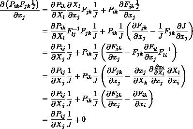 \[ \begin{split} \frac{\partial \left(P_{ik}F_{jk}\frac{1}{J}\right)}{\partial x_j}&=\frac{\partial P_{ik}}{\partial X_l}\frac{\partial X_l}{\partial x_j}F_{jk}\frac{1}{J}+P_{ik}\frac{\partial F_{jk}\frac{1}{J}}{\partial x_j}\\ &=\frac{\partial P_{ik}}{\partial X_l}F^{-1}_{lj}F_{jk}\frac{1}{J}+P_{ik}\frac{1}{J}\left(\frac{\partial F_{jk}}{\partial x_j}-\frac{1}{J}F_{jk}\frac{\partial J}{\partial x_j}\right)\\ &=\frac{\partial P_{ij}}{\partial X_j}\frac{1}{J}+P_{ik}\frac{1}{J}\left(\frac{\partial F_{jk}}{\partial x_j}-F_{jk}\frac{\partial F_{il}}{\partial x_j}F^{-1}_{li}\right)\\ &=\frac{\partial P_{ij}}{\partial X_j}\frac{1}{J}+P_{ik}\frac{1}{J}\left(\frac{\partial F_{jk}}{\partial x_j}-\frac{\partial x_j}{\partial X_k}\frac{\partial \frac{\partial x_i}{\partial X_l}}{\partial x_j}\frac{\partial X_l}{\partial x_i}\right)\\ &=\frac{\partial P_{ij}}{\partial X_j}\frac{1}{J}+P_{ik}\frac{1}{J}\left(\frac{\partial F_{jk}}{\partial x_j}-\frac{\partial F_{ik}}{\partial x_i}\right)\\ &=\frac{\partial P_{ij}}{\partial X_j}\frac{1}{J}+0 \end{split} \]