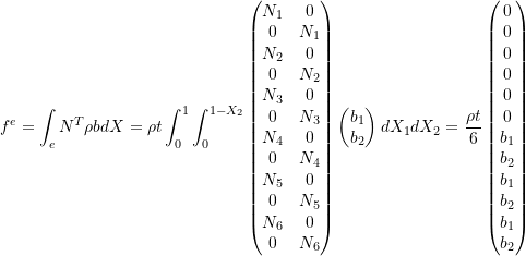 \[f^e = \int_{e} N^T \rho b dX = \rho t \int_0^1 \int_0^{1-X_2} \begin{pmatrix} N_1 & 0 \\ 0 & N_1 \\ N_2 & 0 \\ 0 & N_2 \\ N_3 & 0 \\ 0 & N_3 \\ N_4 & 0 \\ 0 & N_4 \\ N_5 & 0 \\ 0 & N_5 \\ N_6 & 0 \\ 0 & N_6 \\ \end{pmatrix} \begin{pmatrix} b_1 \\ b_2 \\ \end{pmatrix} dX_1dX_2 = \frac{\rho t}{6} \begin{pmatrix} 0 \\ 0 \\ 0 \\ 0 \\ 0 \\ 0 \\ b_1 \\ b_2 \\ b_1 \\ b_2 \\ b_1 \\ b_2 \\ \end{pmatrix}\]
