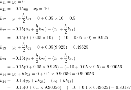 \[\begin{split}k_{11}&=y_0=0\\k_{21}&=-0.15y_0-x_0=10\\k_{12}&=y_0+\frac{h}{2}k_{21}=0+0.05\times 10=0.5\\k_{22}&=-0.15(y_0+\frac{h}{2}k_{21})-(x_0+\frac{h}{2}k_{11})\\&=-0.15(0+0.05\times 10)-(-10+0.05\times 0)=9.925\\k_{13}&=y_0+\frac{h}{2}k_{22}=0+0.05(9.925)=0.49625\\k_{23}&=-0.15(y_0+\frac{h}{2}k_{22})-(x_0+\frac{h}{2}k_{12})\\&=-0.15(0+0.05\times 9.925)-(-10+0.05\times 0.5)=9.90056\\k_{14}&=y_0+hk_{23}=0+0.1\times 9.90056=0.990056\\k_{24}&=-0.15(y_0+hk_{23})-(x_0+hk_{13})\\&=-0.15(0+0.1\times 9.90056)-(-10+0.1\times 0.49625)=9.80187\end{split}\]