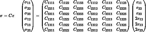 \[\sigma = C\varepsilon \hspace{5mm} \begin{pmatrix} \sigma_{11} \\ \sigma_{22} \\ \sigma_{33} \\ \sigma_{12} \\ \sigma_{13} \\ \sigma_{23} \\ \end{pmatrix} =  \begin{pmatrix} C_{1111} & C_{1122} & C_{1133} & C_{1112} & C_{1113} & C_{1123} \\ C_{2211} & C_{2222} & C_{2233} & C_{2212} & C_{2213} & C_{2223} \\ C_{3311} & C_{3322} & C_{3333} & C_{3312} & C_{3313} & C_{3323} \\ C_{1211} & C_{1222} & C_{1233} & C_{1212} & C_{1213} & C_{1223} \\ C_{1311} & C_{1322} & C_{1333} & C_{1312} & C_{1313} & C_{1323} \\ C_{2311} & C_{2322} & C_{2333} & C_{2312} & C_{2313} & C_{2323} \\ \end{pmatrix} \begin{pmatrix} \varepsilon_{11} \\ \varepsilon_{22} \\ \varepsilon_{33} \\ 2\varepsilon_{12} \\ 2\varepsilon_{13} \\ 2\varepsilon_{23} \\ \end{pmatrix}\]