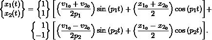 \begin{equation*}\begin{split}\label{eq:8.18}\biggl\{\!\!\!\begin{array}{c}x_1(t) \\ x_2(t) \\\end{array}\!\!\!\biggr\}=\biggl\{\!\!\!\begin{array}{r}1 \\ 1 \\\end{array}\!\!\!\biggr\} \, &\biggl[\Bigl( \frac{v_{1_0}+v_{2_0}}{2p_1}\Bigr) \sin{(p_1 t)} +\Bigl( \frac{x_{1_0}+x_{2_0}}{2} \Bigr) \cos{(p_1 t)} \biggr]+\\\biggl\{\!\!\!\begin{array}{r}1 \\ -1 \\\end{array}\!\!\!\biggr\} \, &\biggl[\Bigl( \frac{v_{1_0}-v_{2_0}}{2p_2}\Bigr) \sin{(p_2 t)} +\Bigl( \frac{x_{1_0}-x_{2_0}}{2} \Bigr) \cos{(p_2 t)} \biggr].\end{split}\end{equation*}