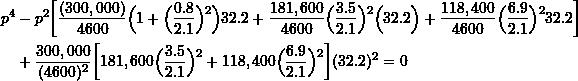 \[ \begin{split}p^4 &-p^2\biggr[\frac{(300,000)}{4600}\Big(1+\Big(\frac{0.8}{2.1}\Big)\strut^2\Big)32.2+\frac{181,600}{4600}\Big(\frac{3.5}{2.1}\Big)\strut^2\Big(32.2\Big)+\frac{118,400}{4600}\Big(\frac{6.9}{2.1}\Big)\strut^2 32.2\biggr] \\ &+ \frac{300,000}{(4600)^2}\biggr[181,600\Big(\frac{3.5}{2.1}\Big)\strut^2+118,400\Big(\frac{6.9}{2.1}\Big)\strut^2\biggr](32.2)^2 = 0\end{split} \]