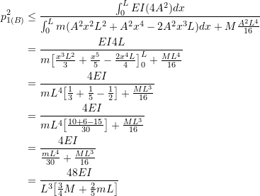 \[ \begin{split} p^2_{1(B)} & \leq \frac{\int^L_0 EI(4A^2)dx}{\int_0^L m(A^2x^2L^2 + A^2x^4 - 2A^2x^3L)dx + M\frac{A^2L^4}{16}} \\ &= \frac{EI4L}{m\big[ \frac{x^3L^2}{3} + \frac{x^5}{5} - \frac{2x^4L}{4} \big]^L_0 + \frac{ML^4}{16}} \\ &= \frac{4EI}{mL^4\big[\frac{1}{3} + \frac{1}{5} - \frac{1}{2}\big] + \frac{ML^3}{16}} \\ &= \frac{4EI}{mL^4 \big[ \frac{10+6-15}{30} \big] + \frac{ML^3}{16}} \\ &= \frac{4EI}{\frac{mL^4}{30} + \frac{ML^3}{16}} \\ &= \frac{48EI}{L^3\big[\frac{3}{4}M + \frac{2}{5}mL\big]} \end{split} \]