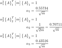 \[ \begin{split} \alpha_1^2\begin{Bmatrix}A\end{Bmatrix}^T_1\begin{bmatrix}m\end{bmatrix}\begin{Bmatrix}A\end{Bmatrix}_1&= 1 \\ \alpha_1 &= \frac{0.55734}{\sqrt{m}} \\ \alpha_2^2\begin{Bmatrix}A\end{Bmatrix}^T_2\begin{bmatrix}m\end{bmatrix}\begin{Bmatrix}A\end{Bmatrix}_2&= 1 \\ \alpha_2 &= \frac{1}{\sqrt{2m}} = \frac{0.70711}{\sqrt{m}} \\ \alpha_3^2\begin{Bmatrix}A\end{Bmatrix}^T_3\begin{bmatrix}m\end{bmatrix}\begin{Bmatrix}A\end{Bmatrix}_3&= 1 \\ \alpha_3 &= \frac{0.43516}{\sqrt{m}} \end{split} \]