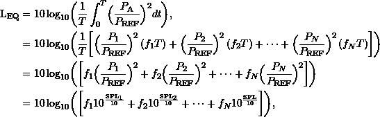 \begin{align*} \ensuremath{\text{L}_{\text{EQ}}} &= \ensuremath{10\log_{10}}\biggl ({\frac{1}{T} \int_0^T \Bigl( \frac{P_{\text{A}}}{\ensuremath{P_{\text{REF}}}} \Bigr)^2 dt}\biggr ), \\ &= \ensuremath{10\log_{10}}\biggr ( {{\frac{1}{T}} \biggl[ \Bigl( \frac{P_1}{\ensuremath{P_{\text{REF}}}} \Bigr)^2 \left(f_1 {T} \right) + \Bigl( \frac{P_2}{\ensuremath{P_{\text{REF}}}} \Bigr)^2 \left(f_2 {T} \right) + \cdots + \Bigl( \frac{P_N}{\ensuremath{P_{\text{REF}}}} \Bigr)^2 \left(f_N {T} \right) \biggr]}\biggr ) \\ &= \ensuremath{10\log_{10}}\biggl ( { \biggl[ f_1 \Bigl( \frac{P_1}{\ensuremath{P_{\text{REF}}}} \Bigr)^2 + f_2 \Bigl( \frac{P_2}{\ensuremath{P_{\text{REF}}}} \Bigr)^2 + \cdots + f_N \Bigl( \frac{P_N}{\ensuremath{P_{\text{REF}}}} \Bigr)^2 \biggr]}\biggr ) \\ &= \ensuremath{10\log_{10}}\biggl ({ \biggl[ f_1 10^{\frac{\ensuremath{\text{SPL}}_1}{10}} + f_2 10^{\frac{\ensuremath{\text{SPL}}_2}{10}} + \cdots + f_N 10^{\frac{\ensuremath{\text{SPL}}}{10}} \biggr]}\biggr ), \end{align*}