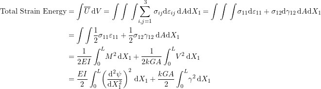 \[ \begin{split} \mbox{Total Strain Energy} & =\int \! \overline{U} \, \mathrm{d}V=\int\int \, \int \!\sum_{i,j=1}^3\sigma_{ij}\mathrm{d}\varepsilon_{ij} \, \mathrm{d}A\mathrm{d}X_1=\int\int \, \int \!\sigma_{11}\mathrm{d}\varepsilon_{11}+\sigma_{12}\mathrm{d}\gamma_{12} \, \mathrm{d}A\mathrm{d}X_1\\ & =\int\int \! \frac{1}{2} \sigma_{11}\varepsilon_{11}+\frac{1}{2} \sigma_{12}\gamma_{12} \, \mathrm{d}A\mathrm{d}X_1\\ & =\frac{1}{2EI}\int_0^L\! M^2 \,\mathrm{d}X_1+\frac{1}{2kGA}\int_0^L\! V^2 \,\mathrm{d}X_1\\ & =\frac{EI}{2}\int_0^L\! \left(\frac{\mathrm{d}^2\psi}{\mathrm{d}X_1^2}\right)^2 \,\mathrm{d}X_1+\frac{kGA}{2}\int_0^L\! \gamma^2 \,\mathrm{d}X_1 \end{split} \]