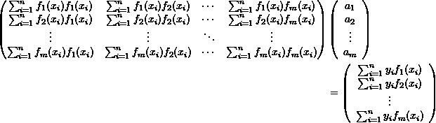 \[ \begin{split} \left(\begin{matrix} \sum_{i=1}^nf_1(x_i)f_1(x_i)&\sum_{i=1}^nf_1(x_i)f_2(x_i)&\cdots & \sum_{i=1}^nf_1(x_i)f_m(x_i)\\ \sum_{i=1}^nf_2(x_i)f_1(x_i)&\sum_{i=1}^nf_2(x_i)f_2(x_i)&\cdots & \sum_{i=1}^nf_2(x_i)f_m(x_i)\\ \vdots&\vdots&\ddots & \vdots\\ \sum_{i=1}^nf_m(x_i)f_1(x_i)&\sum_{i=1}^nf_m(x_i)f_2(x_i)&\cdots & \sum_{i=1}^nf_m(x_i)f_m(x_i) \end{matrix}\right)&\left(\begin{array}{c}a_1\\a_2\\\vdots\\a_m\end{array}\right)\\ &= \left(\begin{array}{c}\sum_{i=1}^ny_if_1(x_i)\\\sum_{i=1}^ny_if_2(x_i)\\\vdots\\\sum_{i=1}^ny_if_m(x_i)\end{array}\right) \end{split} \]