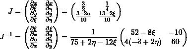 \[\begin{split} J&=\left(\begin{matrix}\frac{\partial x}{\partial \xi} & \frac{\partial x}{\partial \eta} \\ \frac{\partial y}{\partial \xi} & \frac{\partial y}{\partial \eta}\end{matrix}\right)= \left(\begin{matrix}\frac{3}{2} & \frac{1}{4} \\ \frac{3-2\eta}{10} & \frac{13-2\xi}{10}\end{matrix}\right)\\ J^{-1}&=\left(\begin{matrix}\frac{\partial \xi}{\partial x} & \frac{\partial \xi}{\partial y} \\ \frac{\partial \eta}{\partial x} & \frac{\partial \eta}{\partial y}\end{matrix}\right)= \frac{1}{75+2\eta-12\xi}\left(\begin{matrix}52-8\xi & -10 \\ 4(-3+2\eta) & 60\end{matrix}\right) \end{split} \]