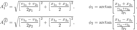 \begin{align*}A_1^{\textcircled{{\footnotesize{1}}}} &=\sqrt{ \Bigl[ \frac{v_{1_0}+v_{2_0}}{2p_1} \Bigr]^2 +\Bigl[ \frac{x_{1_0}+x_{2_0}}{2}\Bigr]^2},\qquad &\phi_1 &= \arctan\Biggl[ \frac{x_{1_0}+x_{2_0}}{\frac{v_{1_0}+v_{2_0}}{2p_1}}\Biggr ], \\A_1^{\textcircled{{\footnotesize{2}}}} &=\sqrt{ \Bigl[ \frac{v_{1_0}-v_{2_0}}{2p_2} \Bigr]^2 +\Bigl[ \frac{x_{1_0}-x_{2_0}}{2}\Bigr]^2}, &\phi_2 &= \arctan\Biggl[ \frac{x_{1_0}-x_{2_0}}{\frac{v_{1_0}-v_{2_0}}{2p_2}}\Biggr ].\end{align*}