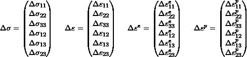 \[\Delta \sigma =  \begin{pmatrix} \Delta \sigma_{11} \\ \Delta \sigma_{22} \\ \Delta \sigma_{33} \\ \Delta \sigma_{12} \\ \Delta \sigma_{13} \\ \Delta \sigma_{23} \\ \end{pmatrix} \hspace{5mm} \Delta \varepsilon = \begin{pmatrix} \Delta \varepsilon_{11} \\ \Delta \varepsilon_{22} \\ \Delta \varepsilon_{33} \\ \Delta \varepsilon_{12} \\ \Delta \varepsilon_{13} \\ \Delta \varepsilon_{23} \\ \end{pmatrix} \hspace{5mm} \Delta \varepsilon^e = \begin{pmatrix} \Delta \varepsilon_{11}^e \\ \Delta \varepsilon_{22}^e \\ \Delta \varepsilon_{33}^e \\ \Delta \varepsilon_{12}^e \\ \Delta \varepsilon_{13}^e \\ \Delta \varepsilon_{23}^e \\ \end{pmatrix} \hspace{5mm} \Delta \varepsilon^p = \begin{pmatrix} \Delta \varepsilon_{11}^p \\ \Delta \varepsilon_{22}^p \\ \Delta \varepsilon_{33}^p \\ \Delta \varepsilon_{12}^p \\ \Delta \varepsilon_{13}^p \\ \Delta \varepsilon_{23}^p \\ \end{pmatrix}\]