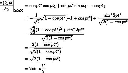\[ \begin{split} \frac{x(t_1)k}{F_0}\bigg|_{\text{MAX}} &= \cos pt^* \cos pt_1 + \sin pt^* \sin pt_1 - \cos pt_1 \ &= -\frac{1}{\sqrt{2}}\sqrt{1-\cos pt^*}[-1+ \cos pt^*] + \frac{\sin^*2pt^*}{\sqrt{2(1-\cos pt^*}} \ &=\frac{\frac{\sqrt{2}}{\sqrt{2}}(1-\cos pt^*)^2+\sin^*2pt^*}{\sqrt{2(1-\cos pt^*)}} \ &= \frac{2(1-\cos pt^*)}{\sqrt{2(1-\cos pt^*)}} \ &=\sqrt{2(1-\cos pt^*)} \ &= 2\sin p\frac{t^*}{2} \end{split} \]