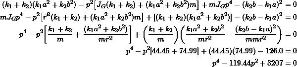\[\begin{split}(k_1+k_2)(k_1a^2+k_2b^2)-p^2\big[J_G(k_1+k_2)+(k_1a^2+k_2b^2)m\big]+mJ_Gp^4-(k_2b-k_1a)^2 &=0 \\ mJ_Gp^4-p^2\big[\vec{r}^2(k_1+k_2)+(k_1a^2+k_2b^2)m\big]+[(k_1+k_2)(k_1a^2+k_2b^2)]-(k_2b-k_1a)^2 &=0 \\ p^4-p^2\bigg[\frac{k_1+k_2}{m}+\frac{(k_1a^2+k_2b^2)}{m\vec{r}^2}\bigg]+\bigg(\frac{k_1+k_2}{m}\bigg)\bigg(\frac{k_1a^2+k_2b^2}{m\vec{r}^2}-\frac{(k_2b-k_1a)^2}{mm\vec{r}^2}\bigg) &=0 \\ p^4-p^2[44.45+74.99]+(44.45)(74.99)-126.0 &=0 \\ p^4-119.44p^2+3207 &=0 \end{split} \]