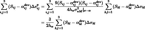 \[\begin{split} \sum_{i,j=1}^3(S_{ij}-\alpha_{ij}^{dev})\Delta\varepsilon_{ij}^p&=\sum_{i,j=1}^3\frac{9(S_{ij}-\alpha_{ij}^{dev})(S_{ij}-\alpha_{ij}^{dev})}{4h_\alpha\sigma_{vM}^2 _{\sigma-\alpha}}\sum_{k,l=1}^3(S_{kl}-\alpha_{kl}^{dev})\Delta\sigma_{kl}\\ &=\frac{3}{2h_\alpha}\sum_{k,l=1}^3(S_{kl}-\alpha_{kl}^{dev})\Delta\sigma_{kl} \end{split} \]