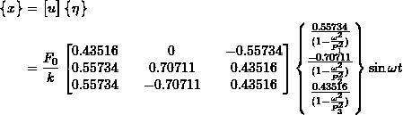 \[ \begin{split}\begin{Bmatrix}x\end{Bmatrix} &= \begin{bmatrix}u\end{bmatrix}\begin{Bmatrix}\eta\end{Bmatrix} \\&= \frac{F_0}{k}\begin{bmatrix}0.43516 && 0 && -0.55734 \\0.55734 && 0.70711 && 0.43516 \\0.55734 && -0.70711 && 0.43516\end{bmatrix}\begin{Bmatrix}\frac{0.55734}{(1-\frac{\omega^2}{P_1^2})} \\\frac{-0.70711}{(1-\frac{\omega^2}{P_2^2})} \\\frac{0.43516}{(1-\frac{\omega^2}{P_3^2})}\end{Bmatrix}\sin\omega t\end{split} \]