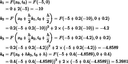 \[\begin{split} k_1&=F(x_0,t_0)=F(-5,0)\\ &=0+2(-5)=-10\\ k_2&=F\left(x_0+\frac{h}{2}k_1,t_0+\frac{h}{2}\right)=F(-5+0.2(-10),0+0.2)\\ &=0.2(-5+0.2(-10))^2+2\times (-5+0.2(-10))=-4.2\\ k_3&=F\left(x_0+\frac{h}{2}k_2,t_0+\frac{h}{2}\right)=F(-5+0.2(-4.2),0+0.2)\\ &=0.2(-5+0.2(-4.2))^2+2\times (-5+0.2(-4.2))=-4.8589\\ k_4&=F(x_0+hk_3,t_0+h)=F(-5+0.4(-4.8589),0+0.4)\\ &=0.4(-5+0.4(-4.8589))^2+2\times(-5+0.4(-4.8589))=5.3981 \end{split} \]