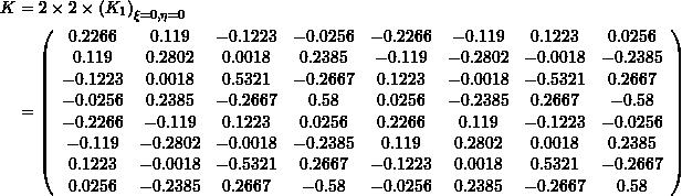 \[\begin{split} K&=2\times 2\times \left( K_1 \right)_{\xi=0,\eta=0}\\ &= \left( \begin{array}{cccccccc} 0.2266 & 0.119 & -0.1223 & -0.0256 & -0.2266 & -0.119 & 0.1223 & 0.0256 \\ 0.119 & 0.2802 & 0.0018 & 0.2385 & -0.119 & -0.2802 & -0.0018 & -0.2385 \\ -0.1223 & 0.0018 & 0.5321 & -0.2667 & 0.1223 & -0.0018 & -0.5321 & 0.2667 \\ -0.0256 & 0.2385 & -0.2667 & 0.58 & 0.0256 & -0.2385 & 0.2667 & -0.58 \\ -0.2266 & -0.119 & 0.1223 & 0.0256 & 0.2266 & 0.119 & -0.1223 & -0.0256 \\ -0.119 & -0.2802 & -0.0018 & -0.2385 & 0.119 & 0.2802 & 0.0018 & 0.2385 \\ 0.1223 & -0.0018 & -0.5321 & 0.2667 & -0.1223 & 0.0018 & 0.5321 & -0.2667 \\ 0.0256 & -0.2385 & 0.2667 & -0.58 & -0.0256 & 0.2385 & -0.2667 & 0.58 \\ \end{array} \right) \end{split}\]