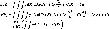 \[\begin{split} EI\psi & =\int\int\int \!q \, \mathrm{d}X_1 \mathrm{d}X_1 \mathrm{d}X_1 + C_1\frac{X_1^2}{2}+C_2X_1+C_3\\ EI y & =\int\int\int\int \!q \, \mathrm{d}X_1 \mathrm{d}X_1 \mathrm{d}X_1\mathrm{d}X_1+C_1\frac{X_1^3}{6}+C_2\frac{X_1^2}{2}+C_3X_1+C_4\\ & -\frac{EI}{kAG}\left(\int\int \!q \, \mathrm{d}X_1 \mathrm{d}X_1+C_1X_1\right) \end{split} \]
