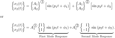 \begin{align*}\biggl\{\!\!\!\begin{array}{c}x_1(t) \\ x_2(t) \\\end{array}\!\!\!\biggr\}&=\biggl\{\!\!\!\begin{array}{r}A_1 \\ A_2 \\\end{array}\!\!\!\biggr\}^{\textcircled{{\footnotesize{1}}}} \, \Bigl[ \sin{(p_1 t + \phi_1)} \Bigr] +\biggl\{\!\!\!\begin{array}{r}A_1 \\ A_2 \\\end{array}\!\!\!\biggr\}^{\textcircled{{\footnotesize{2}}}} \, \Bigl[ \sin{p_2 t + \phi_2} \Bigr] \nonumber \\\intertext{or}\biggl\{\!\!\!\begin{array}{c}x_1(t) \\ x_2(t) \\\end{array}\!\!\!\biggr\}&=A_1^{\textcircled{{\footnotesize{1}}}}\underbrace{\biggl\{\!\!\!\begin{array}{r}1 \\ 1 \\\end{array}\!\!\!\biggr\} \, \sin{(p_1 t + \phi_1)}}_{\text{First Mode Response}} +A_1^{\textcircled{{\footnotesize{2}}}}\underbrace{\biggl\{\!\!\!\begin{array}{r}1 \\ -1 \\\end{array}\!\!\!\biggr\} \, \sin{(p_2 t + \phi_2)}}_{\text{Second Mode Response}}.\label{eq:8.14}\end{align*}