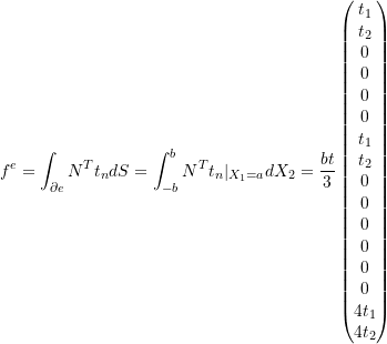 \[f^e = \int_{\partial e} N^T t_n dS = \int_{-b}^{b} N^T t_n |_{X_1=a} dX_2 = \frac{bt}{3} \begin{pmatrix} t_1 \\ t_2 \\ 0 \\ 0 \\ 0 \\ 0 \\ t_1 \\ t_2 \\ 0 \\ 0 \\ 0 \\ 0 \\ 0 \\ 0 \\ 4t_1 \\ 4t_2 \\ \end{pmatrix}\]