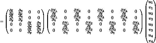 \[= \begin{pmatrix} \frac{\partial \xi}{\partial x} & \frac{\partial \eta}{\partial x} & 0 & 0 \\ \frac{\partial \xi}{\partial y} & \frac{\partial \eta}{\partial y} & 0 & 0 \\ 0 & 0 & \frac{\partial \xi}{\partial x} & \frac{\partial \eta}{\partial x} \\ 0 & 0 & \frac{\partial \xi}{\partial y} & \frac{\partial \eta}{\partial y} \\ \end{pmatrix} \begin{pmatrix} \frac{\partial N_1}{\partial \xi} & 0 & \frac{\partial N_2}{\partial \xi} & 0 & \frac{\partial N_3}{\partial \xi} & 0 & \frac{\partial N_4}{\partial \xi} & 0 \\ \frac{\partial N_1}{\partial \eta} & 0 & \frac{\partial N_2}{\partial \eta} & 0 & \frac{\partial N_3}{\partial \eta} & 0 & \frac{\partial N_4}{\partial \eta} & 0 \\ 0 & \frac{\partial N_1}{\partial \xi} & 0 & \frac{\partial N_2}{\partial \xi} & 0 & \frac{\partial N_3}{\partial \xi} & 0 & \frac{\partial N_4}{\partial \xi} \\ 0 & \frac{\partial N_1}{\partial \eta} & 0 & \frac{\partial N_2}{\partial \eta} & 0 & \frac{\partial N_3}{\partial \eta} & 0 & \frac{\partial N_4}{\partial \eta} \\ \end{pmatrix} \begin{pmatrix} u_1 \\ v_1 \\ u_2 \\ v_2 \\ u_3 \\ v_3 \\ u_4 \\ v_4 \\ \end{pmatrix}\]