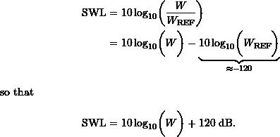 \begin{align*} \ensuremath{\text{SWL}} &= \ensuremath{10\log_{10}} \biggl ({\frac{W}{\ensuremath{W_{\text{REF}}}}} \biggr )\\ &= \ensuremath{10\log_{10}} \biggl ({W} \biggr ) - \underbrace{{\ensuremath{10\log_{10}} \biggl ({\ensuremath{W_{\text{REF}}}}}\biggr )}_{\approx -120} \intertext{so that} \ensuremath{\text{SWL}} &= \ensuremath{10\log_{10}} \biggl ({W}\biggr ) + 120\ \ensuremath{\text{dB}}. \end{align*}