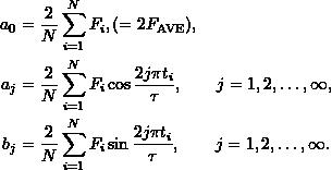 \begin{align*} a_0 &= \frac{2}{N} \sum_{i=1}^{N} F_i, (= 2 F_{\mathrm{AVE}}), \\ a_j &= \frac{2}{N} \sum_{i=1}^{N} F_i \cos{\frac{2j\pi t_i}{\tau}}, \qquad j=1,2,\dots,\infty, \\ b_j &= \frac{2}{N} \sum_{i=1}^{N} F_i \sin{\frac{2j\pi t_i}{\tau}}, \qquad j=1,2,\dots,\infty. \end{align*}