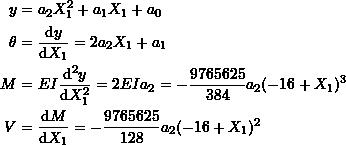 \[ \begin{split} y & =a_2X_1^2+a_1X_1+a_0\\ \theta &=\frac{\mathrm{d}y}{\mathrm{d}X_1} =2a_2X_1+a_1\\ M &=EI\frac{\mathrm{d}^2y}{\mathrm{d}X_1^2} =2EIa_2=-\frac{9765625}{384}a_2(-16+X_1)^3\\ V &=\frac{\mathrm{d}M}{\mathrm{d}X_1}=-\frac{9765625}{128}a_2(-16+X_1)^2 \end{split} \]