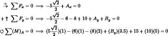 \[\begin{split}\overset{+}{\rightarrow}\ \sum F_x&=0 \implies -5\frac{\sqrt{2}}{2} +  A_x=0\\+\uparrow\ \sum F_y&=0\implies -5\frac{\sqrt{2}}{2} -6 - 8 + 10 +A_y + B_y=0\\\circlearrowleft \sum (M)_A &= 0\implies (5\frac{\sqrt{2}}{2})(1)-(6)(1)-(8)(2) + (B_y)(3.5) + 15 + (10)(5)=0\end{split}\]