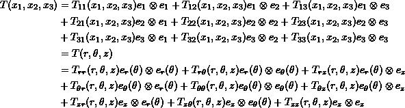 \[\begin{split} T(x_1,x_2,x_3)&=T_{11}(x_1,x_2,x_3)e_1\otimes e_1+T_{12}(x_1,x_2,x_3)e_1\otimes e_2+T_{13}(x_1,x_2,x_3)e_1\otimes e_3\\ & +T_{21}(x_1,x_2,x_3)e_2\otimes e_1+T_{22}(x_1,x_2,x_3)e_2\otimes e_2+T_{23}(x_1,x_2,x_3)e_2\otimes e_3\\ & +T_{31}(x_1,x_2,x_3)e_3\otimes e_1+T_{32}(x_1,x_2,x_3)e_3\otimes e_2+T_{33}(x_1,x_2,x_3)e_3\otimes e_3\\ &=T(r,\theta,z)\\ &=T_{rr}(r,\theta,z)e_r(\theta)\otimes e_r(\theta)+T_{r\theta}(r,\theta,z)e_r(\theta)\otimes e_\theta(\theta)+T_{rz}(r,\theta,z)e_r(\theta)\otimes e_z\\ & +T_{\theta r}(r,\theta,z)e_\theta(\theta)\otimes e_r(\theta)+T_{\theta \theta}(r,\theta,z)e_\theta(\theta)\otimes e_\theta(\theta)+T_{\theta z}(r,\theta,z)e_\theta(\theta)\otimes e_z\\ & +T_{zr}(r,\theta,z)e_z\otimes e_r(\theta)+T_{z\theta}(r,\theta,z)e_z\otimes e_\theta(\theta)+T_{zz}(r,\theta,z)e_z\otimes e_z \end{split} \]