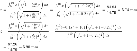 \[\begin{split}\bar x&=\frac{\int_0^{10}x\left(\sqrt{1+(\frac{dy}{dx})^2}\right)dx}{\int_0^{10}\left(\sqrt{1+(\frac{dy}{dx})^2}\right)dx}=\frac{\int_0^{10}x\left(\sqrt{1+(-0.2x)^2}\right)dx}{\int_0^{10}\left(\sqrt{1+(-0.2x)^2}\right)dx}=\frac{84.84}{14.79}=5.74\text{ mm}\\\bar y&=\frac{\int_0^{10}y\left(\sqrt{1+(\frac{dy}{dx})^2}\right)dx}{\int_0^{10}\left(\sqrt{1+(\frac{dy}{dx})^2}\right)dx}=\frac{\int_0^{10}(-0.1x^2+10)\left(\sqrt{1+(-0.2x)^2}\right)dx}{\int_0^{10}\left(\sqrt{1+(-0.2x)^2}\right)dx}\\&=\frac{87.26}{14.79}=5.90\text{ mm}\end{split}\]