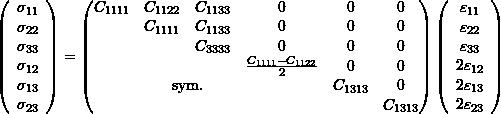 \begin{equation*} \left(\begin{array}{c} \sigma_{11}\\\sigma_{22}\\\sigma_{33}\\\sigma_{12}\\\sigma_{13}\\\sigma_{23}\end{array}\right)= \left( \begin{matrix} C_{1111} & C_{1122} & C_{1133} & 0 &0 & 0\\ & C_{1111} & C_{1133} & 0&0& 0 \\ & & C_{3333} & 0&0& 0\\ & & & \frac{C_{1111}-C_{1122}}{2}&0& 0 \\ & \multicolumn{2}{c}{\text{sym.}} & & C_{1313}& 0 \\ & & & & & C_{1313} \end{matrix} \right) \left(\begin{array}{c} \varepsilon_{11}\\\varepsilon_{22}\\\varepsilon_{33}\\2\varepsilon_{12}\\2\varepsilon_{13}\\2\varepsilon_{23} \end{array}\right) \end{equation*}