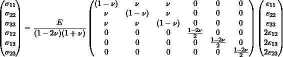 \begin{equation*} \begin{pmatrix} \sigma_{11} \\ \sigma_{22} \\ \sigma_{33} \\ \sigma_{12} \\ \sigma_{13} \\ \sigma_{23} \\ \end{pmatrix} = \frac{E}{(1-2\nu)(1+\nu)} \begin{pmatrix} (1-\nu) & \nu & \nu & 0 & 0 & 0 \\ \nu & (1-\nu) & \nu & 0 & 0 & 0 \\ \nu & \nu & (1-\nu) & 0 & 0 & 0 \\ 0 & 0 & 0 & \frac{1-2\nu}{2} & 0 & 0 \\ 0 & 0 & 0 & 0 & \frac{1-2\nu}{2} & 0 \\ 0 & 0 & 0 & 0 & 0 & \frac{1-2\nu}{2} \\ \end{pmatrix} \begin{pmatrix} \varepsilon_{11} \\ \varepsilon_{22} \\ \varepsilon_{33} \\ 2\varepsilon_{12} \\ 2\varepsilon_{13} \\ 2\varepsilon_{23} \\ \end{pmatrix}  \end{equation*}