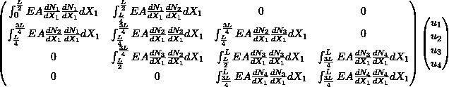\[\begin{pmatrix} \int_0^{\frac{L}{2}} EA \frac{dN_1}{dX_1} \frac{dN_1}{dX_1} dX_1 & \int_{\frac{L}{4}}^{\frac{L}{2}} EA \frac{dN_1}{dX_1} \frac{dN_2}{dX_1} dX_1 & 0 & 0 \\ \int_{\frac{L}{4}}^{\frac{3L}{4}} EA \frac{dN_2}{dX_1} \frac{dN_1}{dX_1} dX_1 & \int_{\frac{L}{4}}^{\frac{3L}{4}} EA \frac{dN_2}{dX_1} \frac{dN_2}{dX_1} dX_1 & \int_{\frac{L}{4}}^{\frac{3L}{4}} EA \frac{dN_2}{dX_1} \frac{dN_3}{dX_1} dX_1 & 0 \\ 0 & \int_{\frac{L}{2}}^{\frac{3L}{4}} EA \frac{dN_3}{dX_1} \frac{dN_2}{dX_1} dX_1 & \int_{\frac{L}{2}}^L EA \frac{dN_3}{dX_1} \frac{dN_3}{dX_1} dX_1 & \int_{\frac{3L}{4}}^L EA \frac{dN_3}{dX_1} \frac{dN_4}{dX_1} dX_1 \\ 0 & 0 & \int_{\frac{3L}{4}}^L EA \frac{dN_4}{dX_1} \frac{dN_3}{dX_1} dX_1 & \int_{\frac{3L}{4}}^L EA \frac{dN_4}{dX_1} \frac{dN_4}{dX_1} dX_1 \\ \end{pmatrix} \begin{pmatrix} u_1 \\ u_2 \\ u_3 \\ u_4 \\ \end{pmatrix}\]