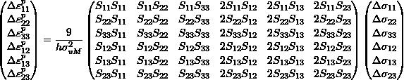 \[\begin{pmatrix} \Delta \varepsilon_{11}^p \\ \Delta \varepsilon_{22}^p \\ \Delta \varepsilon_{33}^p \\ \Delta \varepsilon_{12}^p \\ \Delta \varepsilon_{13}^p \\ \Delta \varepsilon_{23}^p \\ \end{pmatrix} = \frac{9}{h \sigma_{vM}^2} \begin{pmatrix} S_{11}S_{11} & S_{11}S_{22} & S_{11}S_{33} & 2S_{11}S_{12} & 2S_{11}S_{13} & 2S_{11}S_{23} \\ S_{22}S_{11} & S_{22}S_{22} & S_{22}S_{33} & 2S_{22}S_{12} & 2S_{22}S_{13} & 2S_{22}S_{23} \\ S_{33}S_{11} & S_{33}S_{22} & S_{33}S_{33} & 2S_{33}S_{12} & 2S_{33}S_{13} & 2S_{33}S_{23} \\ S_{12}S_{11} & S_{12}S_{22} & S_{12}S_{33} & 2S_{12}S_{12} & 2S_{12}S_{13} & 2S_{12}S_{23} \\ S_{13}S_{11} & S_{13}S_{22} & S_{13}S_{33} & 2S_{13}S_{12} & 2S_{13}S_{13} & 2S_{13}S_{23} \\ S_{23}S_{11} & S_{23}S_{22} & S_{23}S_{33} & 2S_{23}S_{12} & 2S_{23}S_{13} & 2S_{23}S_{23} \\ \end{pmatrix} \begin{pmatrix} \Delta \sigma_{11} \\ \Delta \sigma_{22} \\ \Delta \sigma_{33} \\ \Delta \sigma_{12} \\ \Delta \sigma_{13} \\ \Delta \sigma_{23} \\ \end{pmatrix}\]
