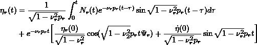 \[ \begin{split}\eta_r(t) &= \frac{1}{\sqrt{1-\nu^2_r}p_r} \int_0^tN_r(t)e^{-\nu_r p_r(t-\tau)} \sin{\sqrt{1-\nu_r^2}} p_r(t-\tau)d\tau \\ &+ e^{-\nu_r p_r t} \biggr[\frac{\eta_r(0)}{\sqrt{1-\nu^2_r}}\cos(\sqrt{1-\nu_2^2}p_rt\Psi_r) + \frac{\dot\eta(0)}{\sqrt{1-\nu^2_r}p_r} \sin\sqrt{1-\nu_r^2}p_r t \biggr]\end{split}\]