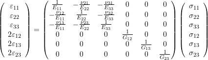 \begin{equation*} \left(\begin{array}{c} \varepsilon_{11}\\\varepsilon_{22}\\\varepsilon_{33}\\2\varepsilon_{12}\\2\varepsilon_{13}\\2\varepsilon_{23} \end{array}\right)= \left( \begin{matrix} \frac{1}{E_{11}} & -\frac{\nu_{21}}{E_{22}} & -\frac{\nu_{31}}{E_{33}} & 0 &0 & 0\\ -\frac{\nu_{12}}{E_{11}}& \frac{1}{E_{22}} & -\frac{\nu_{32}}{E_{33}} & 0&0& 0 \\ -\frac{\nu_{13}}{E_{11}}& -\frac{\nu_{23}}{E_{22}}& \frac{1}{E_{33}} & 0&0& 0 \\ 0 &0 &0 & \frac{1}{G_{12}}&0& 0 \\ 0 & 0& 0 &0 & \frac{1}{G_{13}}& 0 \\ 0&0 &0 & 0& 0& \frac{1}{G_{23}} \end{matrix} \right) \left(\begin{array}{c} \sigma_{11}\\\sigma_{22}\\\sigma_{33}\\\sigma_{12}\\\sigma_{13}\\\sigma_{23}\end{array}\right) \end{equation*}