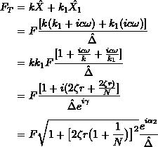\[ \begin{split} F_T &= k \hat{X} + k_1 \hat{X_1} \\ &= F \frac{[k(k_1+ic \omega ) + k_1(ic \omega )]}{\hat{\Delta}} \\&= kk_1 F \frac{[1 + \frac{ic\omega }{k} + \frac{ic\omega }{k_1}]}{\hat{\Delta}}\\&= F \frac{[1+ i(2 \zeta r + \frac{2\zeta r)}{N}]}{\hat{\Delta}e\strut^{i\gamma}} \\&= F \sqrt {1+ \big[2\zeta r\big(1+ \frac{1}{N}\big)\big]\strut^2} \frac{e\strut^{i\alpha _2}}{\hat{\Delta}} \end{split} \]
