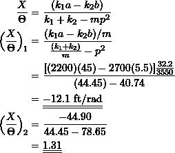 \[\begin{split} \frac{X}{\Theta} &= \frac{(k_1a-k_2b)}{k_1+k_2-mp^2} \\ \Big(\frac{X}{\Theta}\Big)_1 &= \frac{(k_1a-k_2b)/m}{\frac{(k_1+k_2)}{m}-p^2} \\ &= \frac{[(2200)(45)-2700(5.5)]\frac{32.2}{3550}}{(44.45)-40.74} \\ &= \underline{\underline{-12.1 \ \text{ft/rad}}} \\ \Big(\frac{X}{\Theta}\Big)_2 &= \frac{-44.90}{44.45-78.65} \\ &= \underline{\underline{1.31}} \end{split}\]